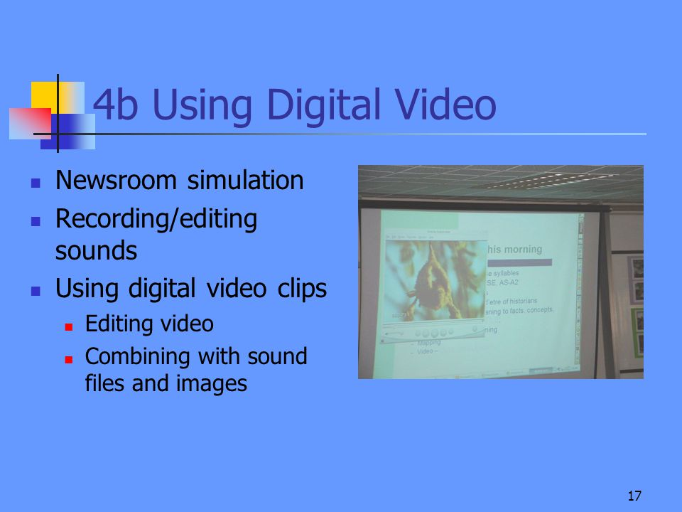 17 4b Using Digital Video Newsroom simulation Recording/editing sounds Using digital video clips Editing video Combining with sound files and images