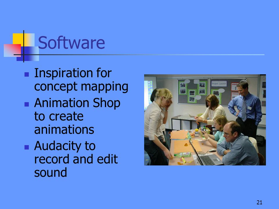 21 Software Inspiration for concept mapping Animation Shop to create animations Audacity to record and edit sound