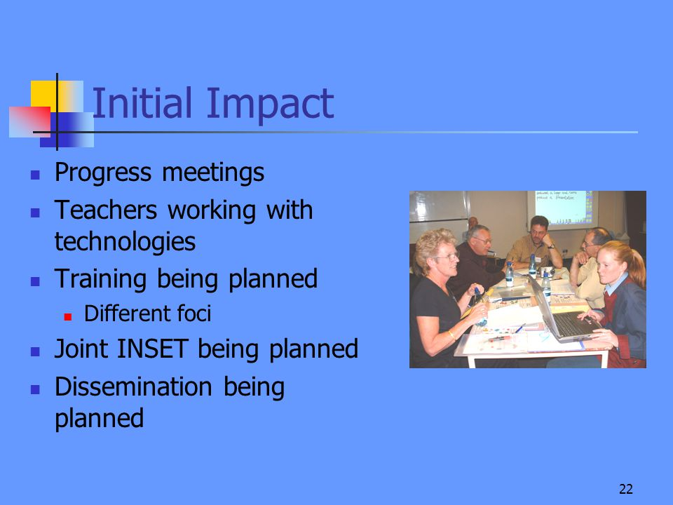 22 Initial Impact Progress meetings Teachers working with technologies Training being planned Different foci Joint INSET being planned Dissemination being planned