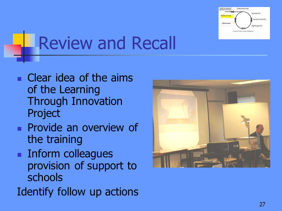 27 Review and Recall Clear idea of the aims of the Learning Through Innovation Project Provide an overview of the training Inform colleagues provision of support to schools Identify follow up actions