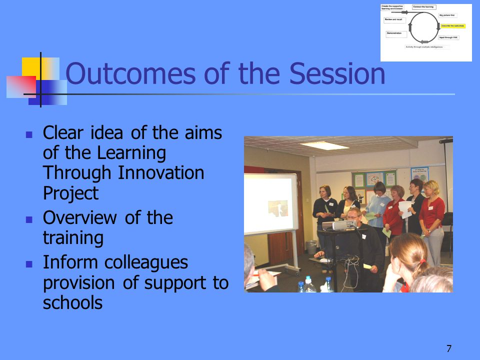 7 Outcomes of the Session Clear idea of the aims of the Learning Through Innovation Project Overview of the training Inform colleagues provision of support to schools ALC3