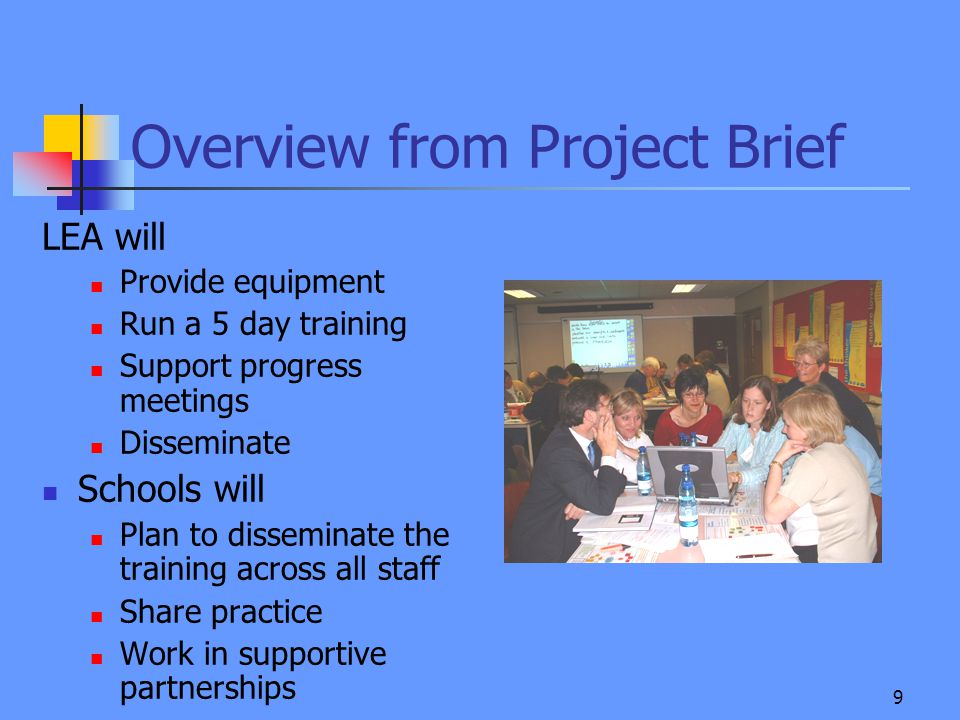 9 Overview from Project Brief LEA will Provide equipment Run a 5 day training Support progress meetings Disseminate Schools will Plan to disseminate the training across all staff Share practice Work in supportive partnerships