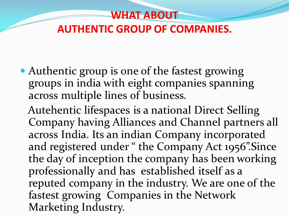 WHAT ABOUT AUTHENTIC GROUP OF COMPANIES. Authentic group is one of the fastest growing groups in india with eight companies spanning across multiple l