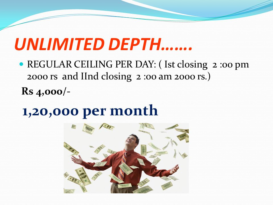UNLIMITED DEPTH……. REGULAR CEILING PER DAY: ( Ist closing 2 :00 pm 2000 rs and IInd closing 2 :00 am 2000 rs.) Rs 4,000/- 1,20,000 per month