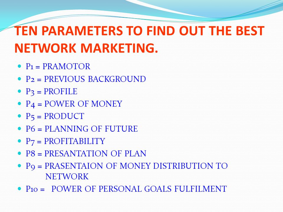 TEN PARAMETERS TO FIND OUT THE BEST NETWORK MARKETING. P1 = PRAMOTOR P2 = PREVIOUS BACKGROUND P3 = PROFILE P4 = POWER OF MONEY P5 = PRODUCT P6 = PLANN