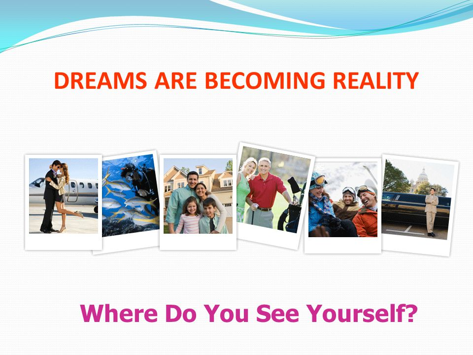 DREAMS ARE BECOMING REALITY Where Do You See Yourself?