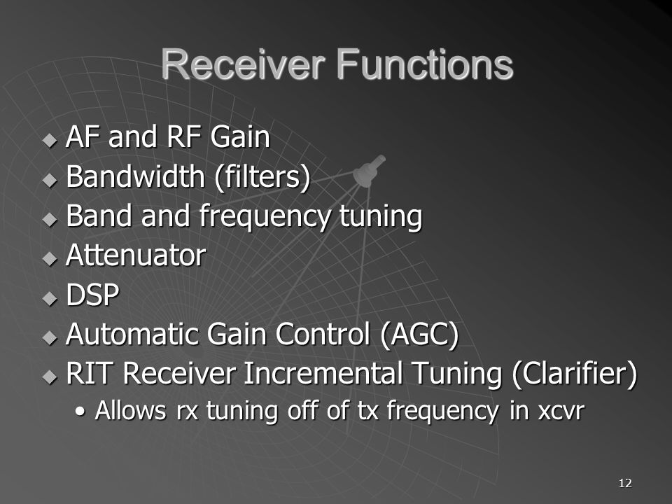 12 Receiver Functions AF and RF Gain AF and RF Gain Bandwidth (filters) Bandwidth (filters) Band and frequency tuning Band and frequency tuning Attenu