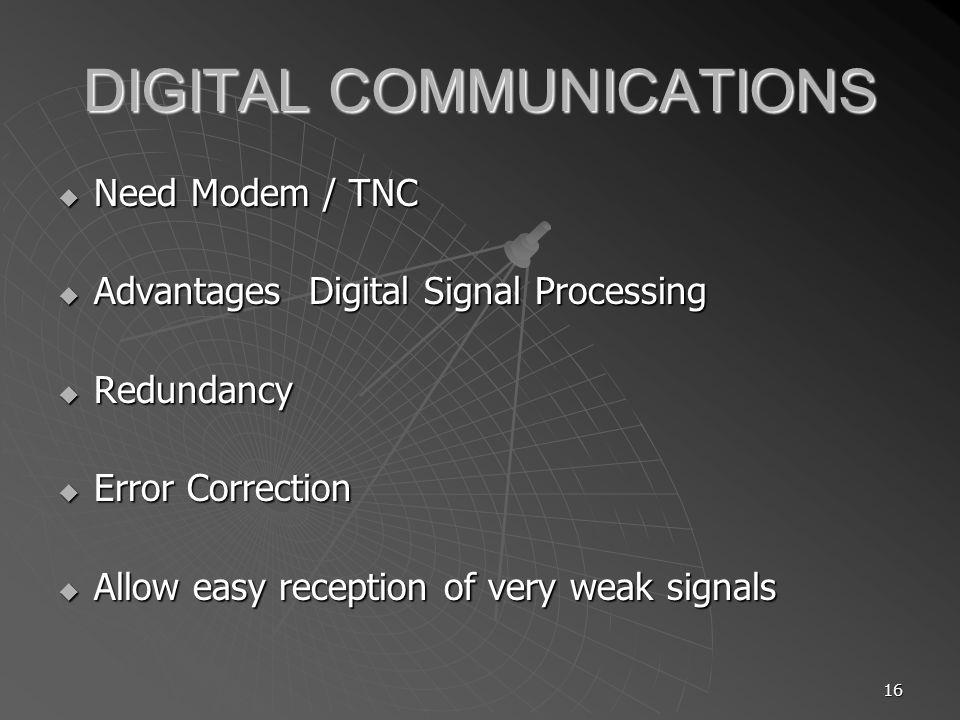 16 DIGITAL COMMUNICATIONS Need Modem / TNC Need Modem / TNC Advantages Digital Signal Processing Advantages Digital Signal Processing Redundancy Redun