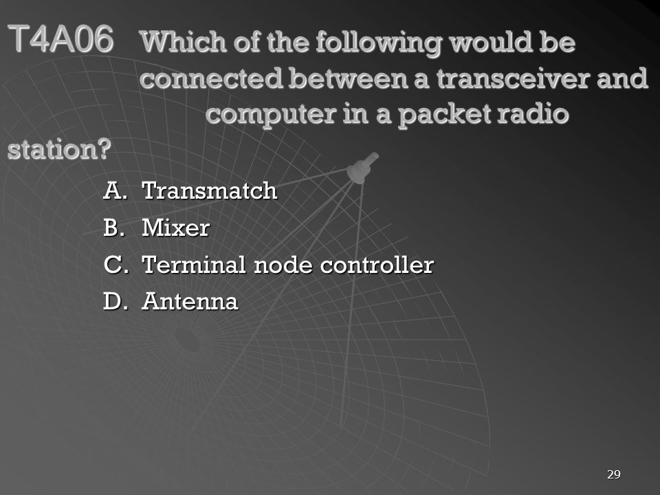 29 T4A06 Which of the following would be connected between a transceiver and computer in a packet radio station? A.Transmatch B.Mixer C.Terminal node
