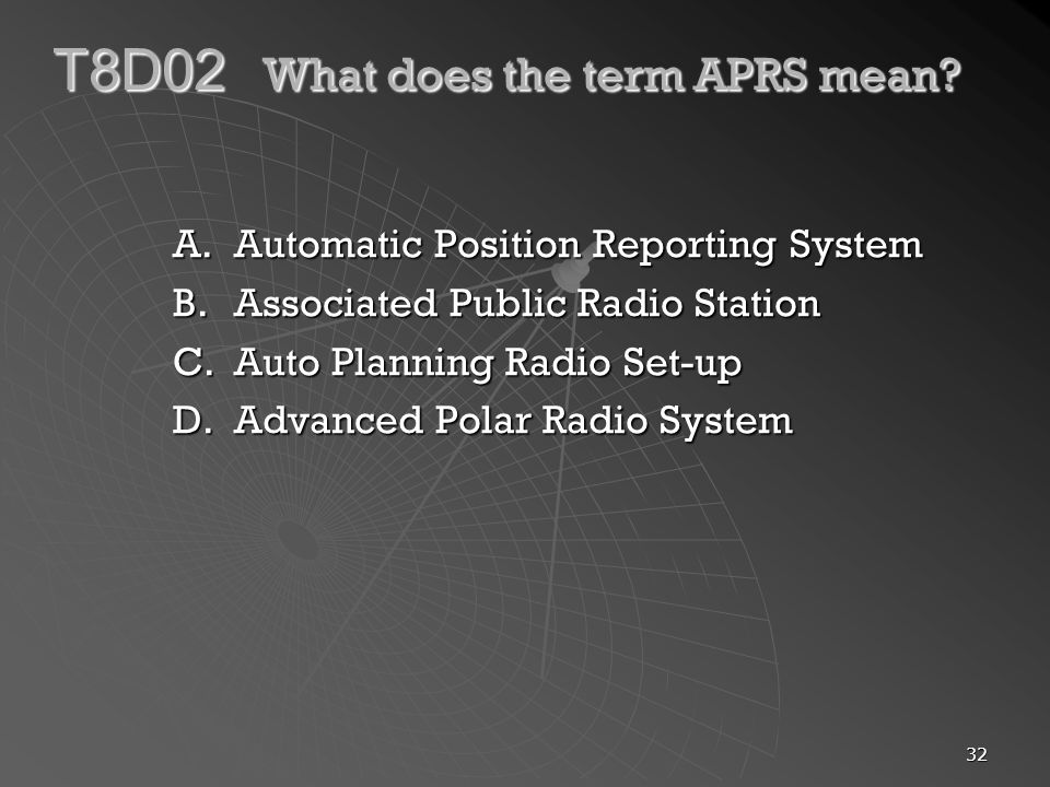 32 T8D02 What does the term APRS mean? A.Automatic Position Reporting System B.Associated Public Radio Station C.Auto Planning Radio Set-up D.Advanced