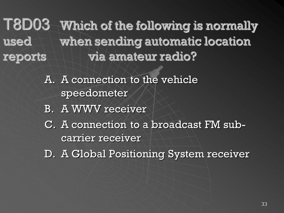 33 T8D03 Which of the following is normally used when sending automatic location reports via amateur radio? A.A connection to the vehicle speedometer
