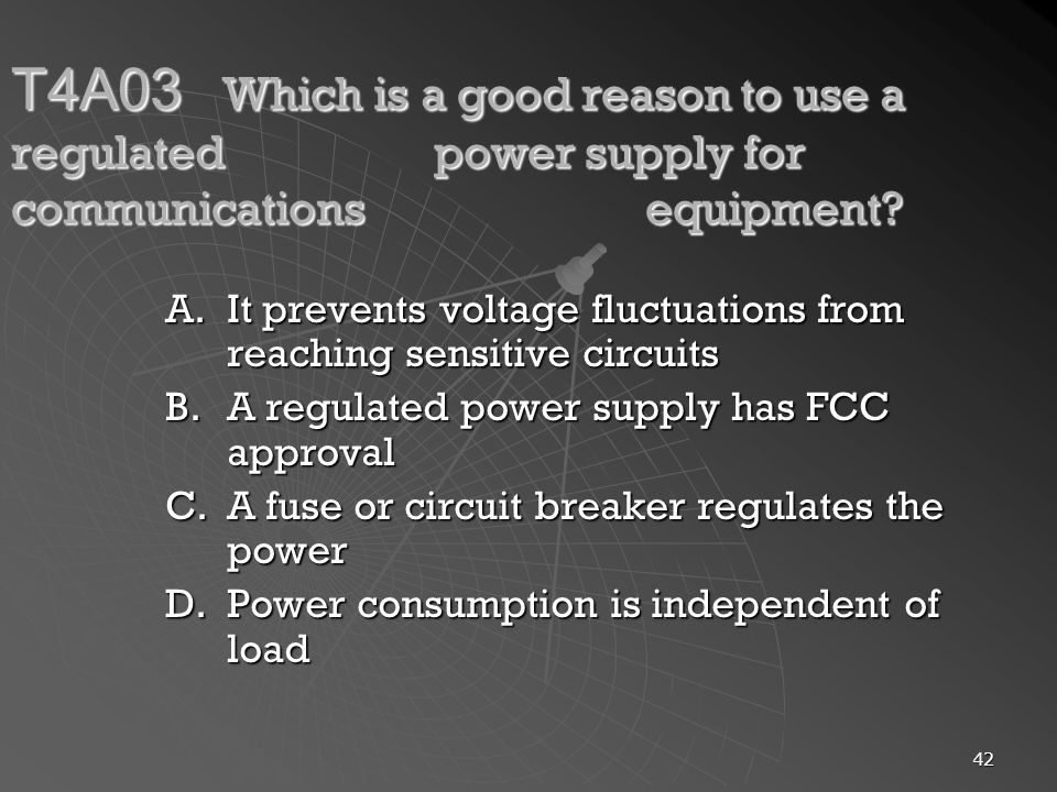 42 T4A03 Which is a good reason to use a regulated power supply for communications equipment? A.It prevents voltage fluctuations from reaching sensiti