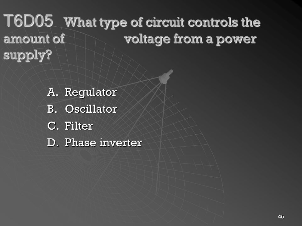 46 T6D05 What type of circuit controls the amount of voltage from a power supply? A.Regulator B.Oscillator C.Filter D.Phase inverter