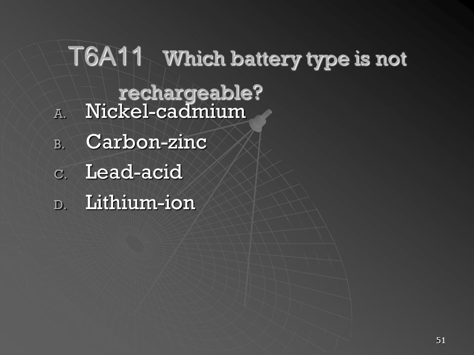 51 T6A11 Which battery type is not rechargeable? A. Nickel-cadmium B. Carbon-zinc C. Lead-acid D. Lithium-ion