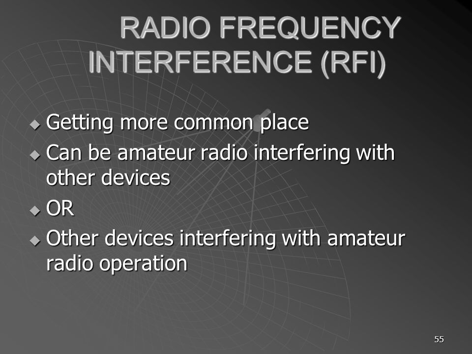 55 RADIO FREQUENCY INTERFERENCE (RFI) Getting more common place Getting more common place Can be amateur radio interfering with other devices Can be a