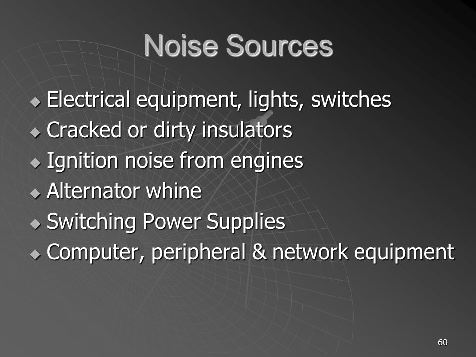 60 Noise Sources Electrical equipment, lights, switches Electrical equipment, lights, switches Cracked or dirty insulators Cracked or dirty insulators