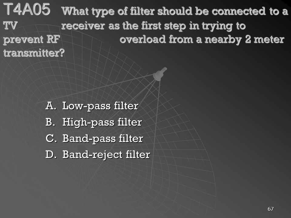 67 T4A05 What type of filter should be connected to a TV receiver as the first step in trying to prevent RF overload from a nearby 2 meter transmitter