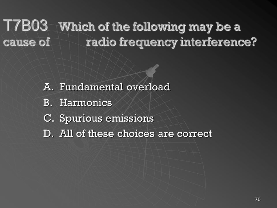 70 T7B03 Which of the following may be a cause of radio frequency interference? A.Fundamental overload B.Harmonics C.Spurious emissions D.All of these