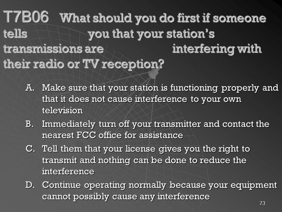 73 T7B06 What should you do first if someone tells you that your stations transmissions are interfering with their radio or TV reception? A.Make sure