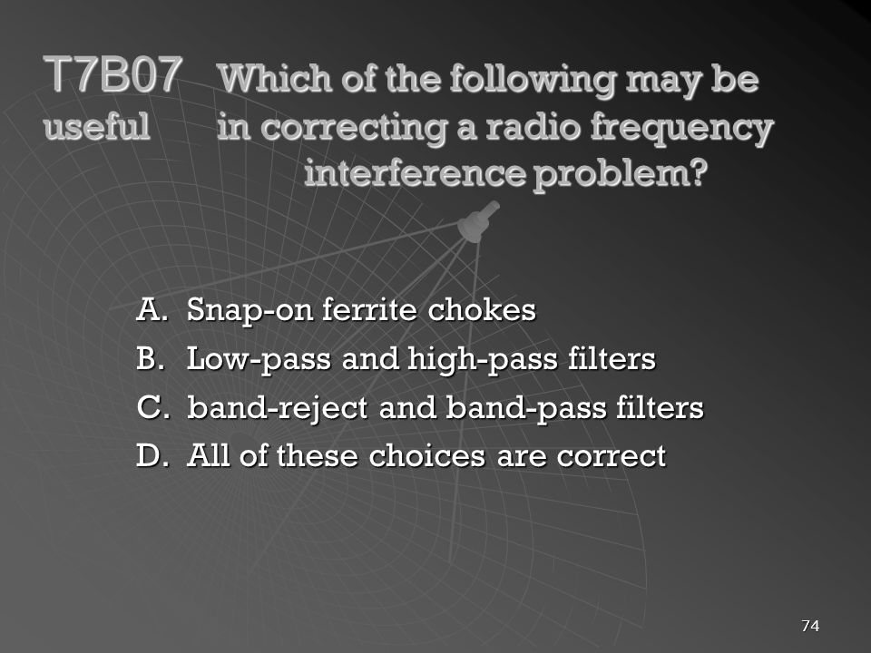 74 T7B07 Which of the following may be useful in correcting a radio frequency interference problem? A.Snap-on ferrite chokes B.Low-pass and high-pass