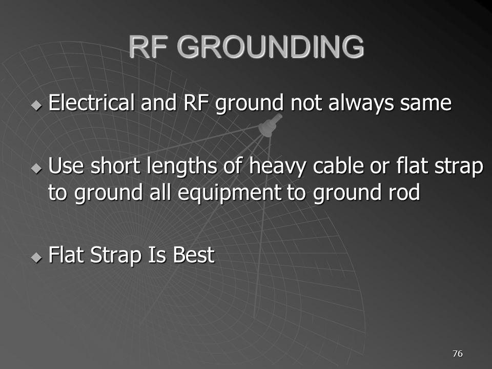 76 RF GROUNDING Electrical and RF ground not always same Electrical and RF ground not always same Use short lengths of heavy cable or flat strap to gr