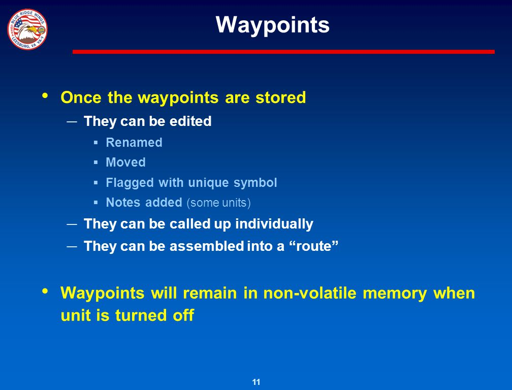 11 Waypoints Once the waypoints are stored They can be edited Renamed Moved Flagged with unique symbol Notes added (some units) They can be called up
