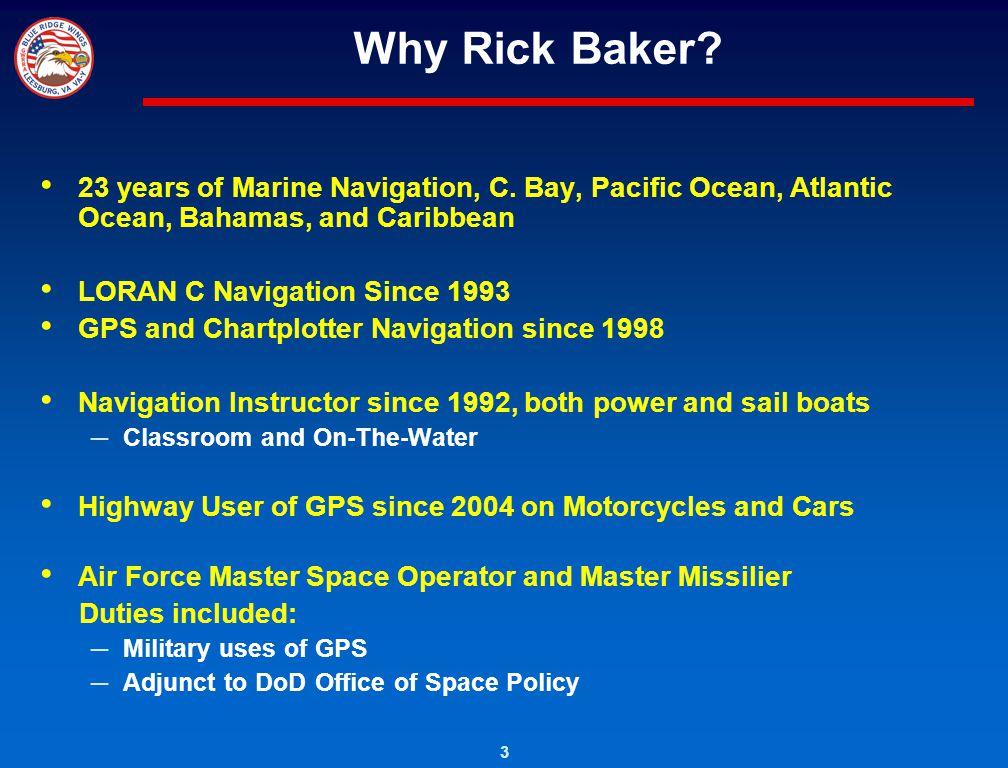 3 Why Rick Baker? 23 years of Marine Navigation, C. Bay, Pacific Ocean, Atlantic Ocean, Bahamas, and Caribbean LORAN C Navigation Since 1993 GPS and C