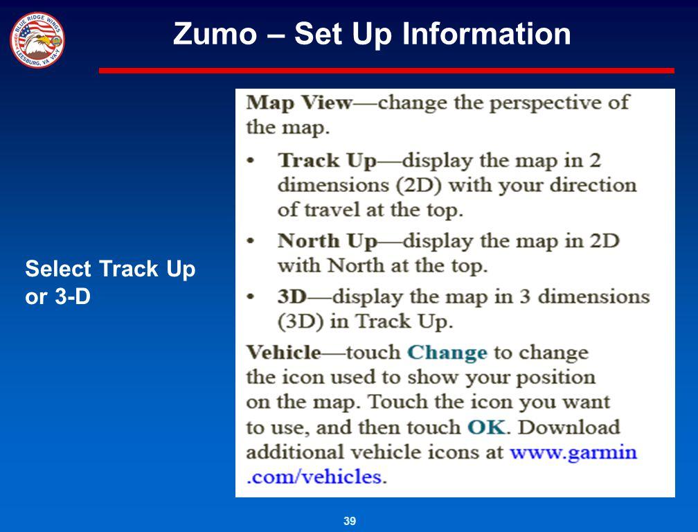 39 Zumo – Set Up Information Select Track Up or 3-D