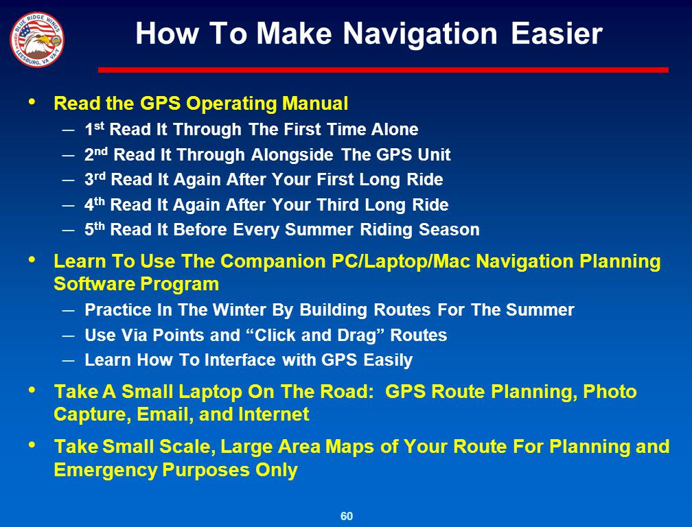 60 How To Make Navigation Easier Read the GPS Operating Manual 1 st Read It Through The First Time Alone 2 nd Read It Through Alongside The GPS Unit 3