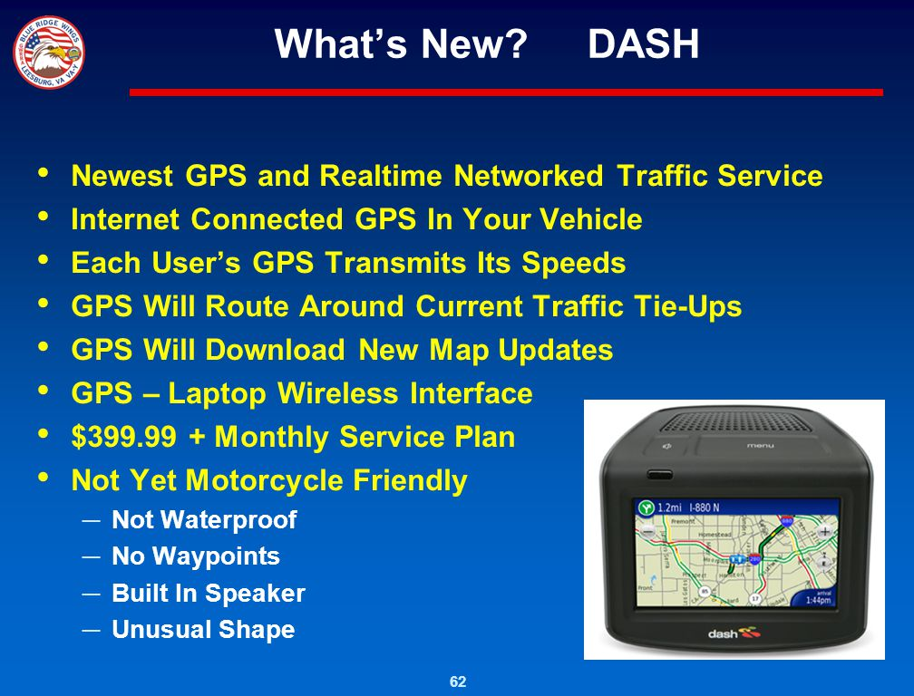 62 Whats New? DASH Newest GPS and Realtime Networked Traffic Service Internet Connected GPS In Your Vehicle Each Users GPS Transmits Its Speeds GPS Wi