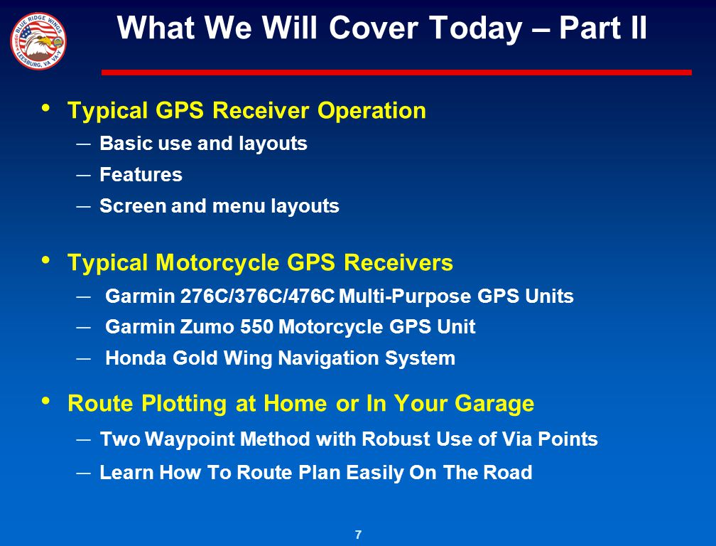 7 What We Will Cover Today – Part II Typical GPS Receiver Operation Basic use and layouts Features Screen and menu layouts Typical Motorcycle GPS Rece