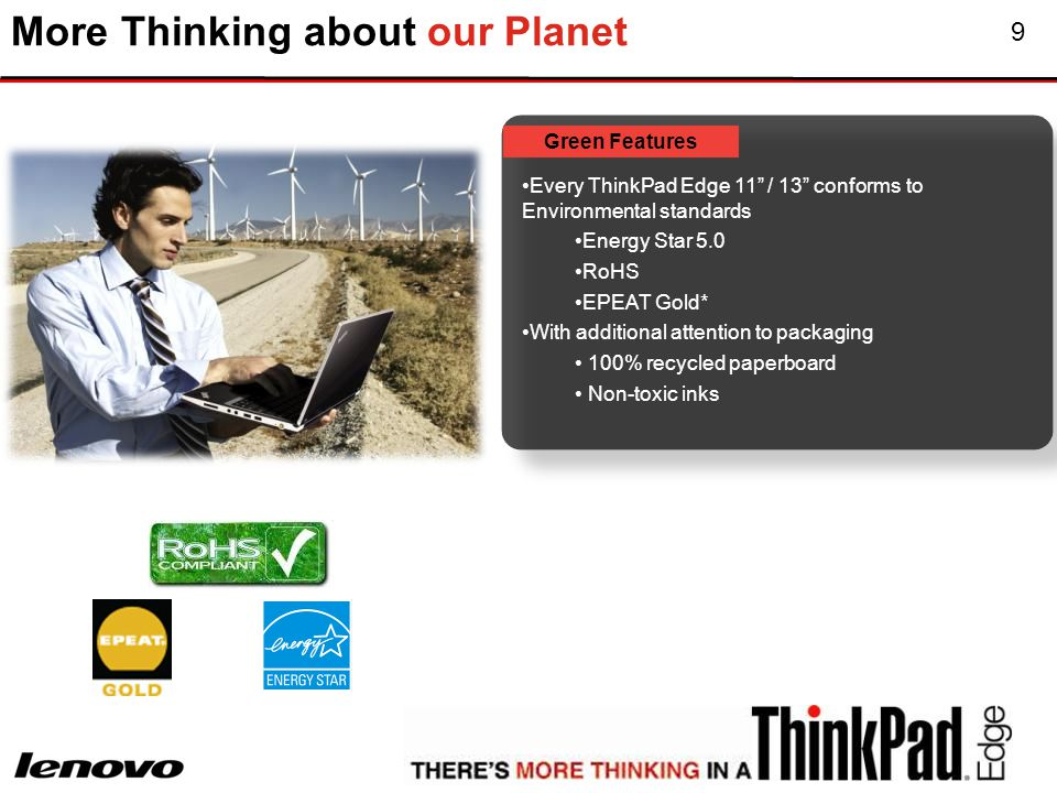 9 More Thinking about our Planet Green Features Every ThinkPad Edge 11 / 13 conforms to Environmental standards Energy Star 5.0 RoHS EPEAT Gold* With additional attention to packaging 100% recycled paperboard Non-toxic inks