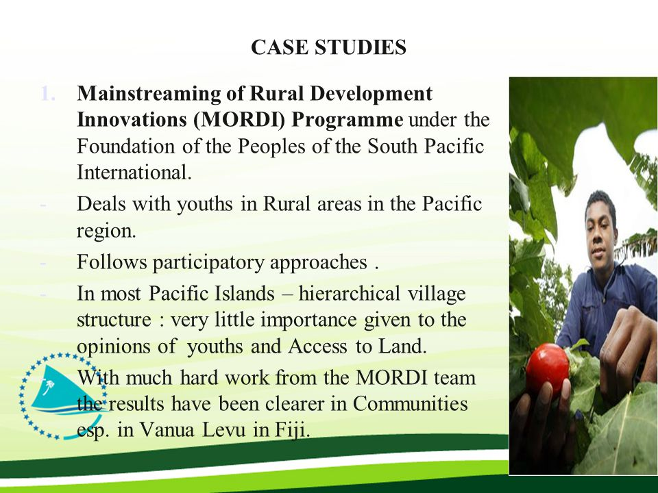 CASE STUDIES 1.Mainstreaming of Rural Development Innovations (MORDI) Programme under the Foundation of the Peoples of the South Pacific International.
