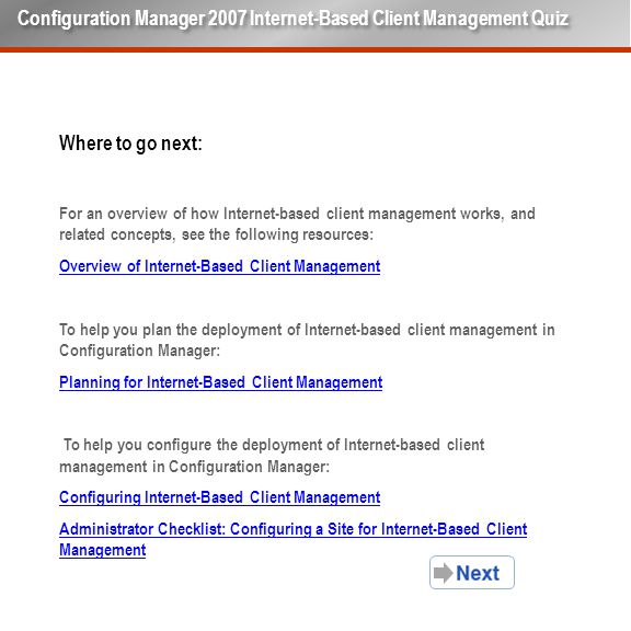 Where to go next: For an overview of how Internet-based client management works, and related concepts, see the following resources: Overview of Internet-Based Client Management To help you plan the deployment of Internet-based client management in Configuration Manager: Planning for Internet-Based Client Management To help you configure the deployment of Internet-based client management in Configuration Manager: Configuring Internet-Based Client Management Administrator Checklist: Configuring a Site for Internet-Based Client Management Configuration Manager 2007 Internet-Based Client Management Quiz