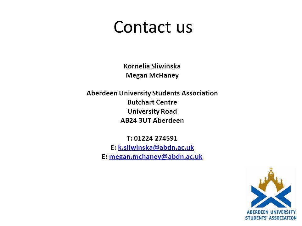 Contact us Kornelia Sliwinska Megan McHaney Aberdeen University Students Association Butchart Centre University Road AB24 3UT Aberdeen T: 01224 274591 E: k.sliwinska@abdn.ac.ukk.sliwinska@abdn.ac.uk E: megan.mchaney@abdn.ac.ukmegan.mchaney@abdn.ac.uk