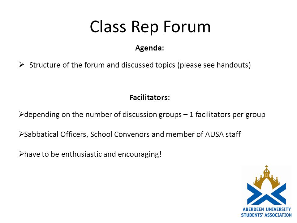 Class Rep Forum Agenda: Structure of the forum and discussed topics (please see handouts) Facilitators: depending on the number of discussion groups – 1 facilitators per group Sabbatical Officers, School Convenors and member of AUSA staff have to be enthusiastic and encouraging!