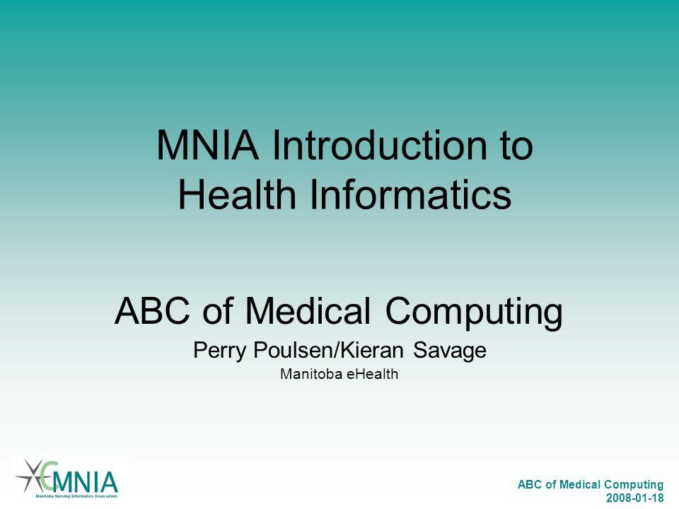 ABC of Medical Computing 2008-01-18 MNIA Introduction to Health Informatics ABC of Medical Computing Perry Poulsen/Kieran Savage Manitoba eHealth