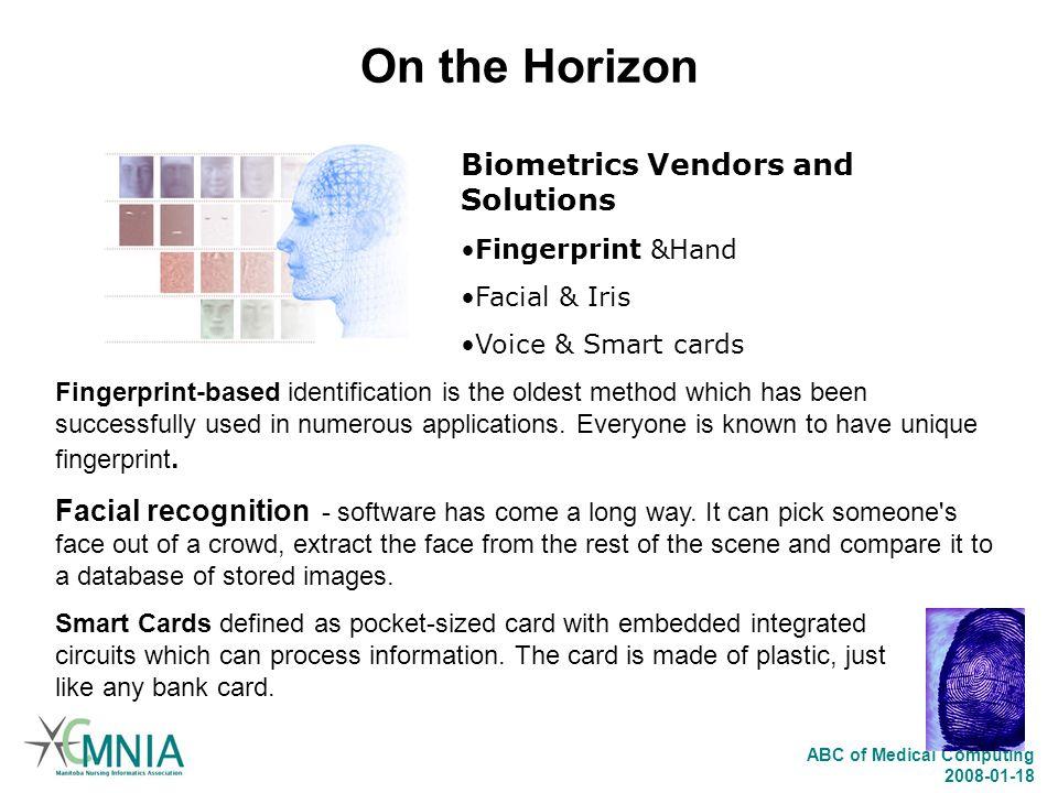 ABC of Medical Computing 2008-01-18 On the Horizon Biometrics Vendors and Solutions Fingerprint &Hand Facial & Iris Voice & Smart cards Fingerprint-ba