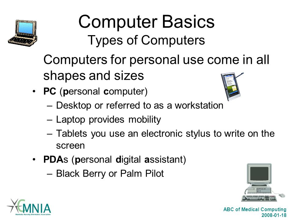 ABC of Medical Computing 2008-01-18 Computer Basics Types of Computers Computers for personal use come in all shapes and sizes PC (personal computer)