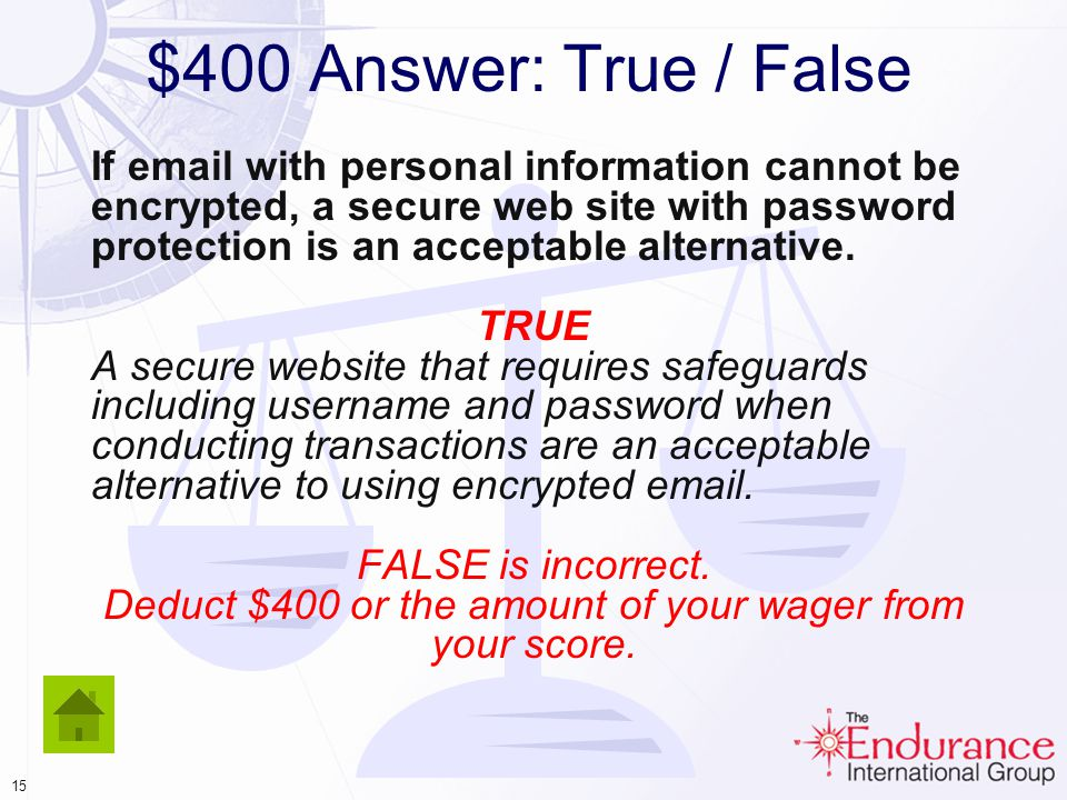 14 $400 Answer: True / False If email with personal information cannot be encrypted, a secure web site with password protection is an acceptable alternative.