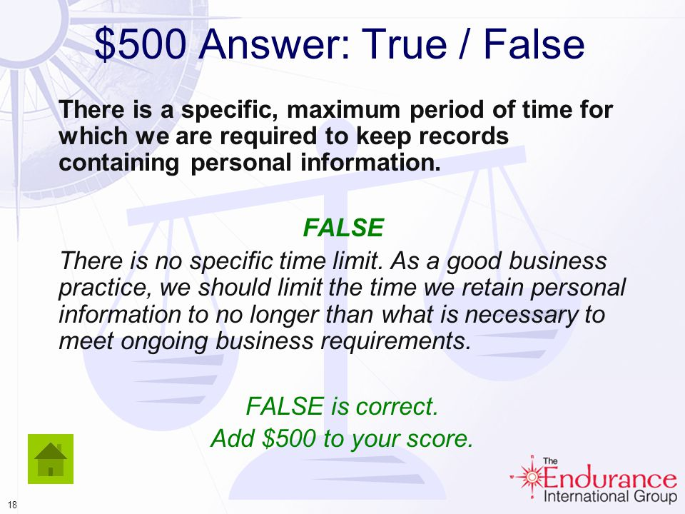 17 $500 Answer: True / False There is a specific, maximum period of time for which we are required to keep records containing personal information.