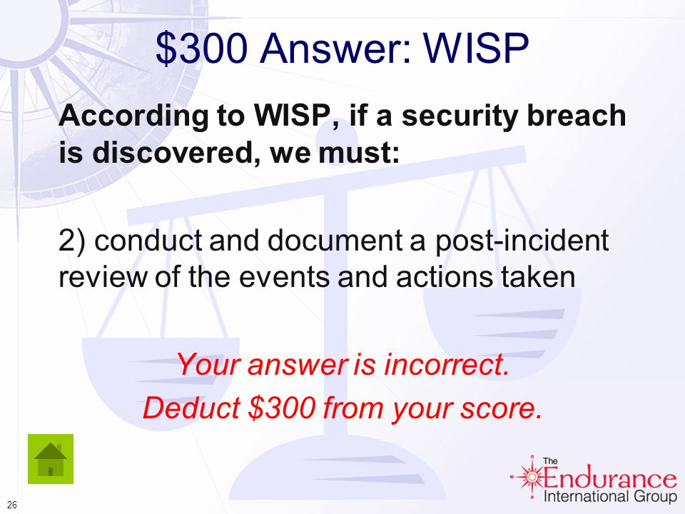 25 $300 Question: WISP According to WISP, if a security breach is discovered, we must: Click your choice 1)flicker our servers and send a public alert to allflicker our servers and send a public alert to all customers 2) conduct and document a post-incident review of the events and actions taken 3) run a complete virus-scan and diagnostic of every computer in our contact centers 4) remove all laptop/notebook computers from service and run offline virus-scans on them 5) create and execute a corrective action plan that includes all EIG servers and computers