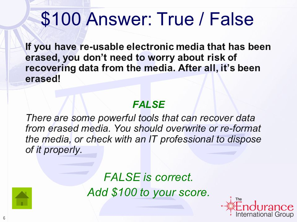 5 $100 Answer: True / False If you have re-usable electronic media that has been erased, you dont need to worry about risk of recovering data from the media.