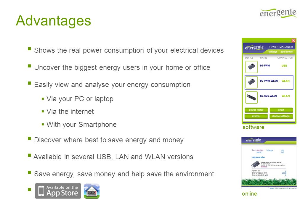 Advantages Shows the real power consumption of your electrical devices Uncover the biggest energy users in your home or office Easily view and analyse your energy consumption Via your PC or laptop Via the internet With your Smartphone Discover where best to save energy and money Available in several USB, LAN and WLAN versions Save energy, save money and help save the environment software online