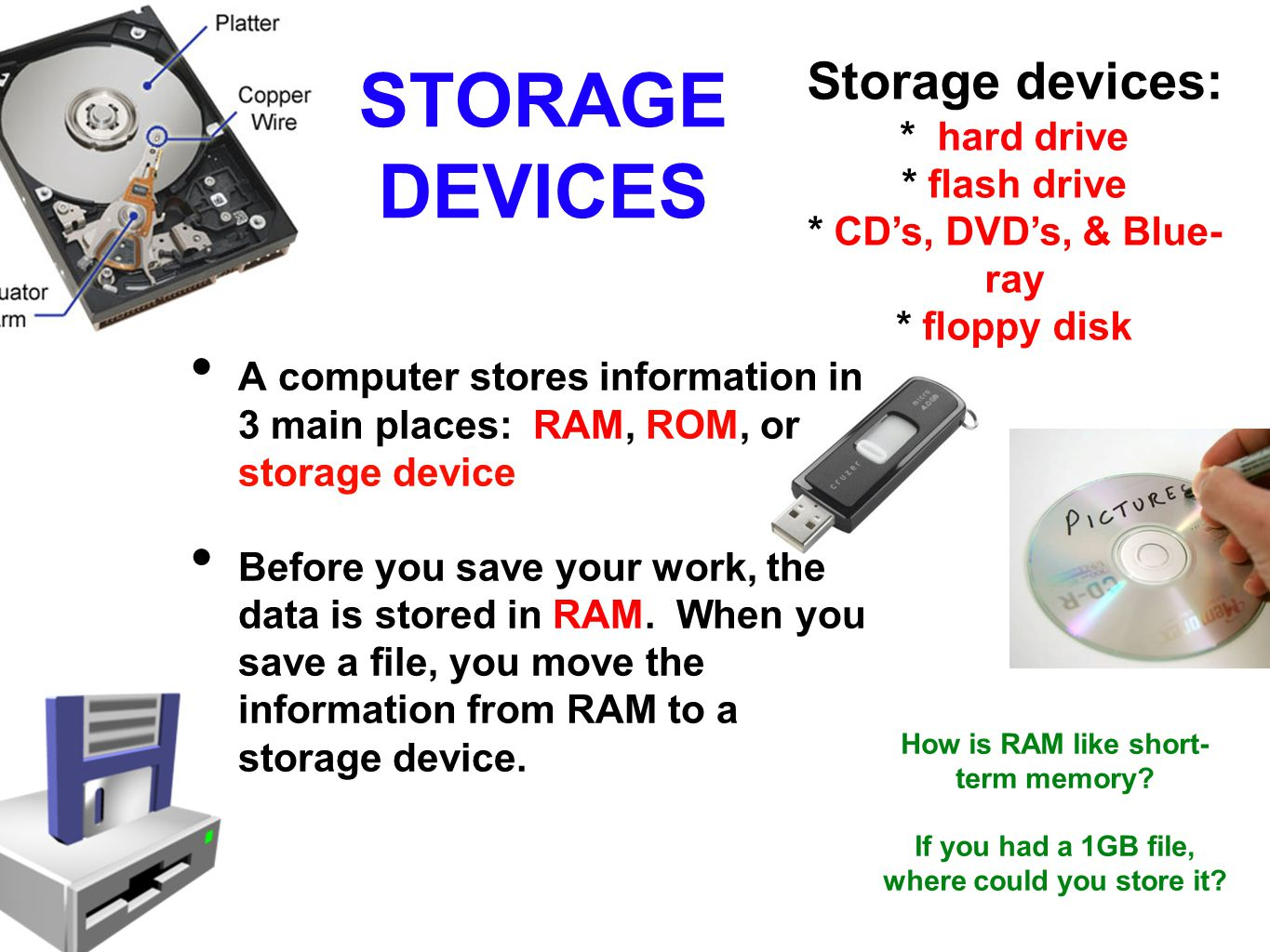 STORAGE DEVICES A computer stores information in 3 main places: RAM, ROM, or storage device Before you save your work, the data is stored in RAM.