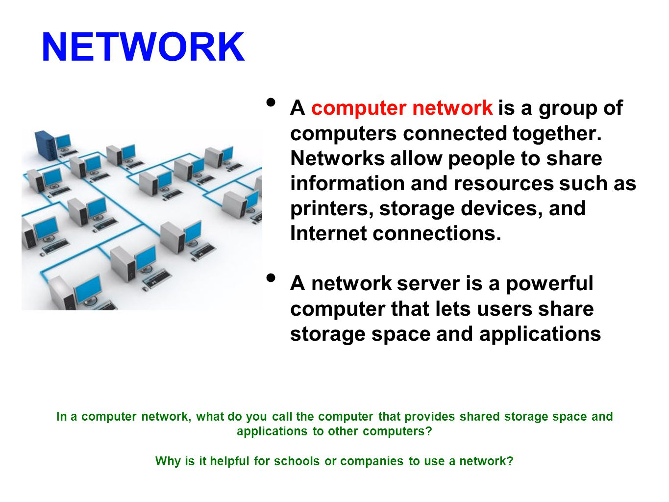 NETWORK A computer network is a group of computers connected together.