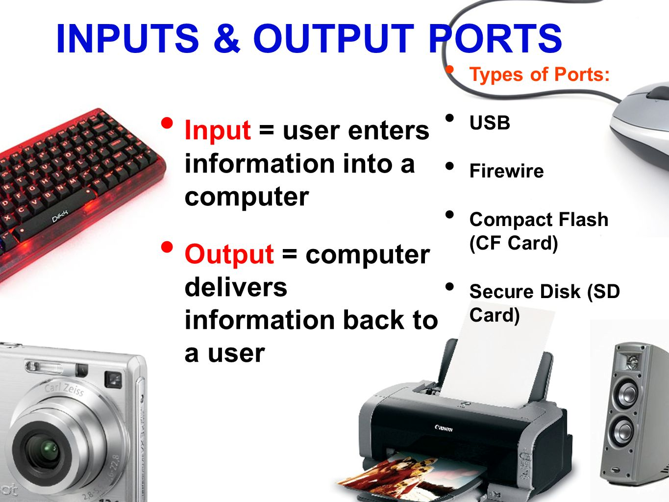 INPUTS & OUTPUT PORTS Input = user enters information into a computer Output = computer delivers information back to a user Types of Ports: USB Firewire Compact Flash (CF Card) Secure Disk (SD Card)