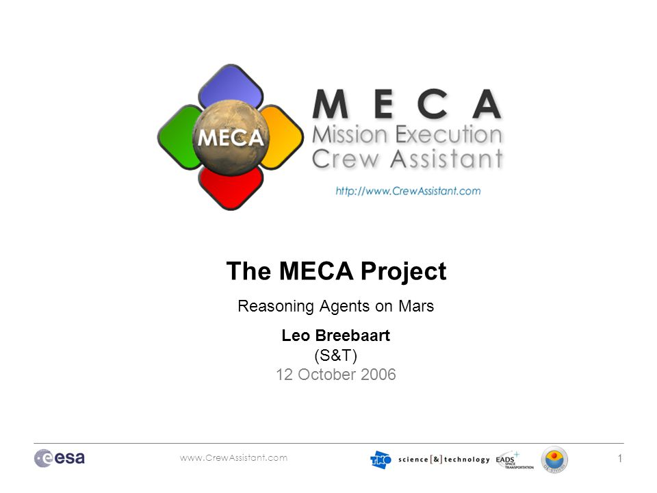 www.CrewAssistant.com 1 The MECA Project Reasoning Agents on Mars Leo Breebaart (S&T) 12 October 2006