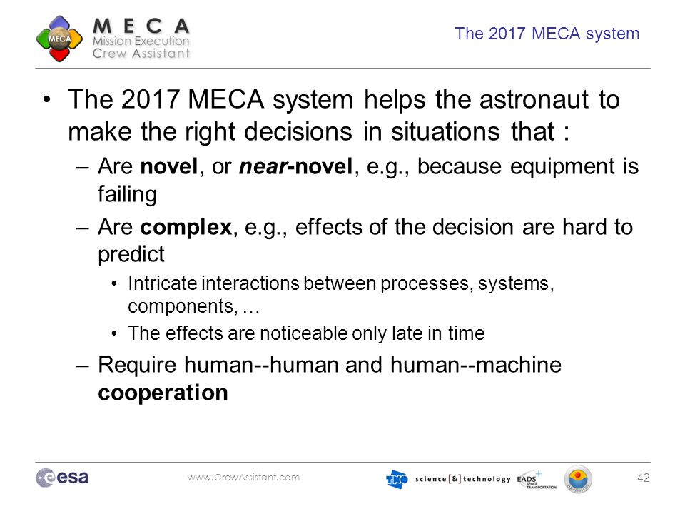 www.CrewAssistant.com 42 The 2017 MECA system The 2017 MECA system helps the astronaut to make the right decisions in situations that : –Are novel, or