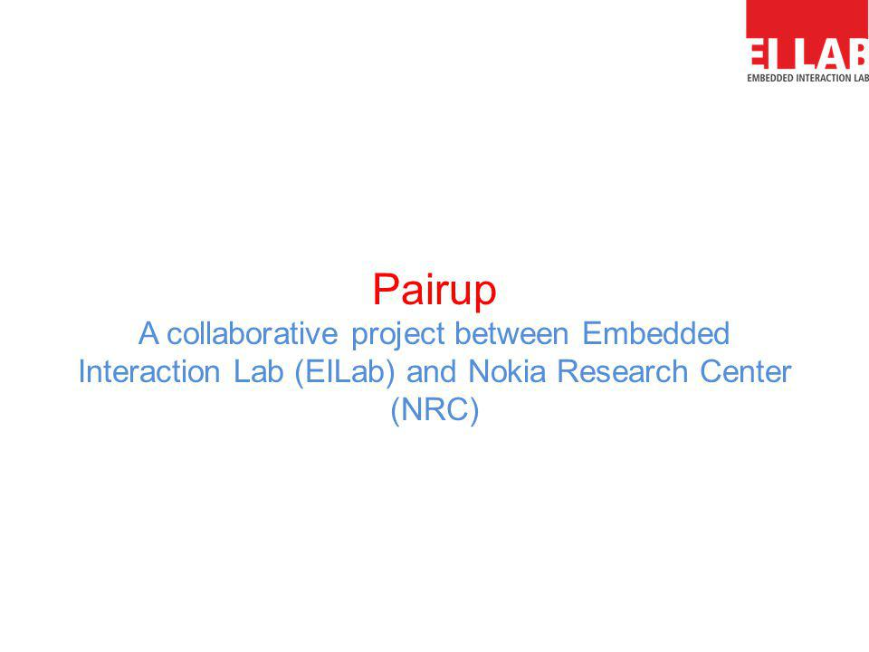 Pairup A collaborative project between Embedded Interaction Lab (EILab) and Nokia Research Center (NRC)